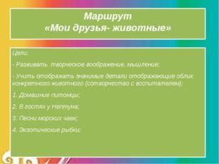 Маршрут «Мои друзья- животные» Цели: - Развивать творческое воображение, мышл