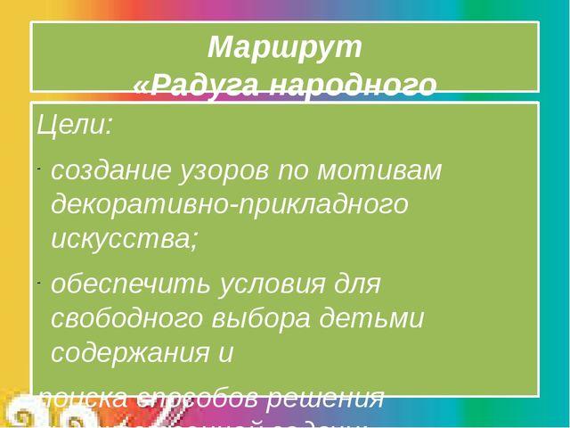 Маршрут «Радуга народного творчества» Цели: создание узоров по мотивам декора...