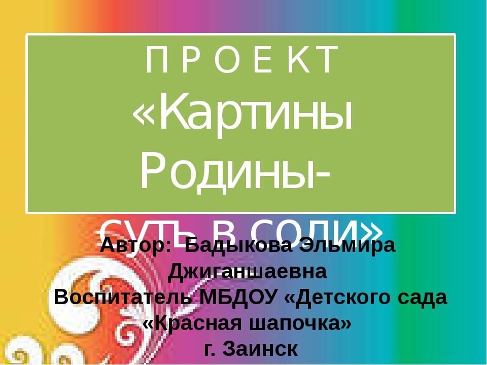 П Р О Е К Т «Картины Родины- суть в соли» Автор: Бадыкова Эльмира Джиганшаевн...