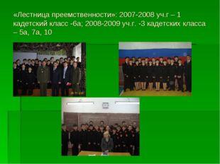 «Лестница преемственности»: 2007-2008 уч.г – 1 кадетский класс -6а; 2008-2009