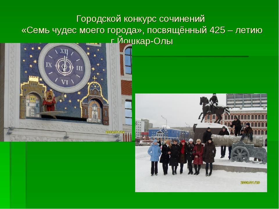 Городской конкурс сочинений «Семь чудес моего города», посвящённый 425 – лети...