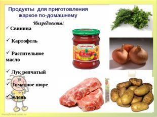 Продукты для приготовления жаркое по-домашнему Ингредиенты: Свинина Картофель