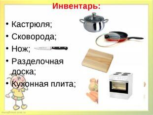 Инвентарь: Кастрюля; Сковорода; Нож; Разделочная доска; Кухонная плита;