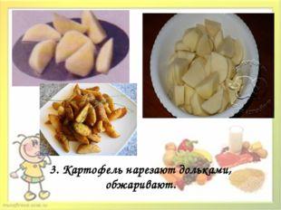 3. Картофель нарезают дольками, обжаривают.