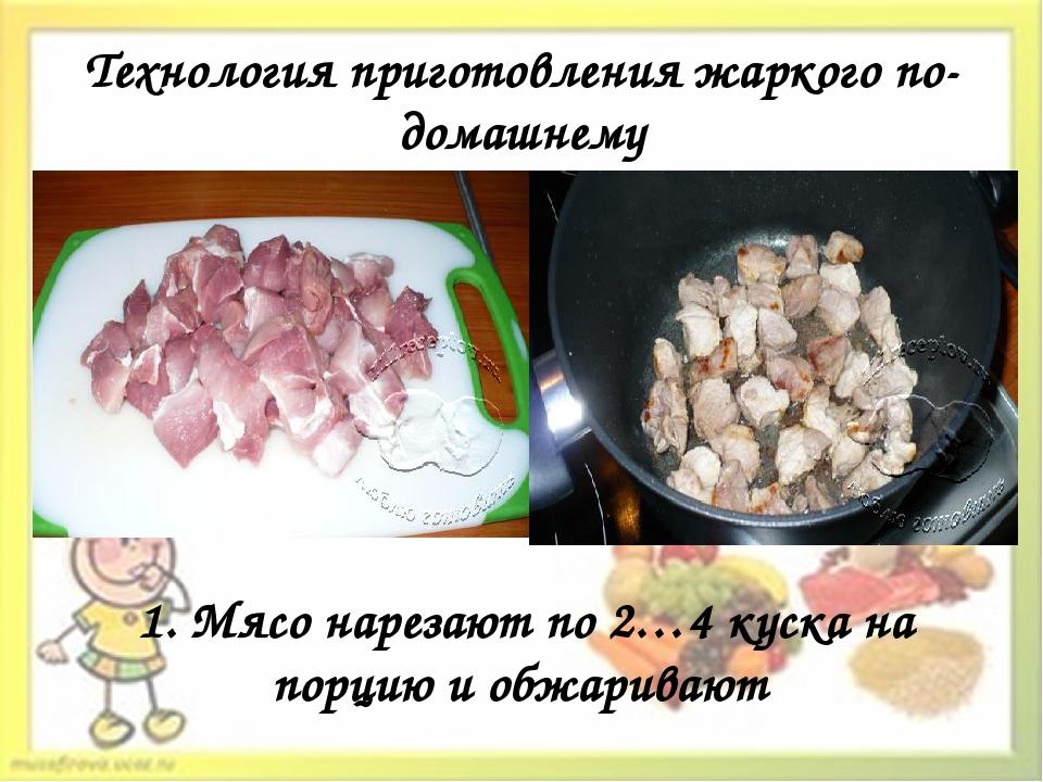 Технология приготовления жаркого по-домашнему 1. Мясо нарезают по 2…4 куска н...