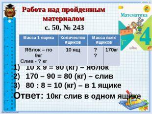 10 х 9 = 90 (кг) – яблок 170 – 90 = 80 (кг) – слив 80 : 8 = 10 (кг) – в 1 ящи