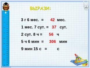 3 г 6 мес. = 42 мес. 1 мес. 7 сут. = 37 сут. 2 сут. 8 ч = 56 ч 5 ч 6 мин = 3