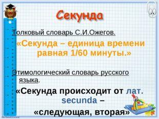 Толковый словарь С.И.Ожегов. «Секунда – единица времени равная 1/60 минуты.»