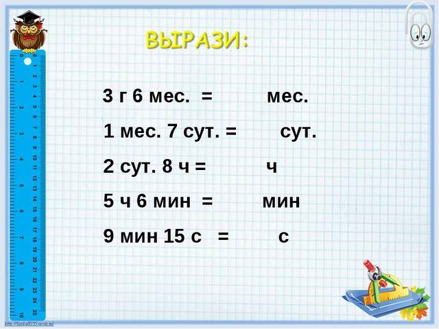 3 г 6 мес. = мес. 1 мес. 7 сут. = сут. 2 сут. 8 ч = ч 5 ч 6 мин = мин 9 мин...