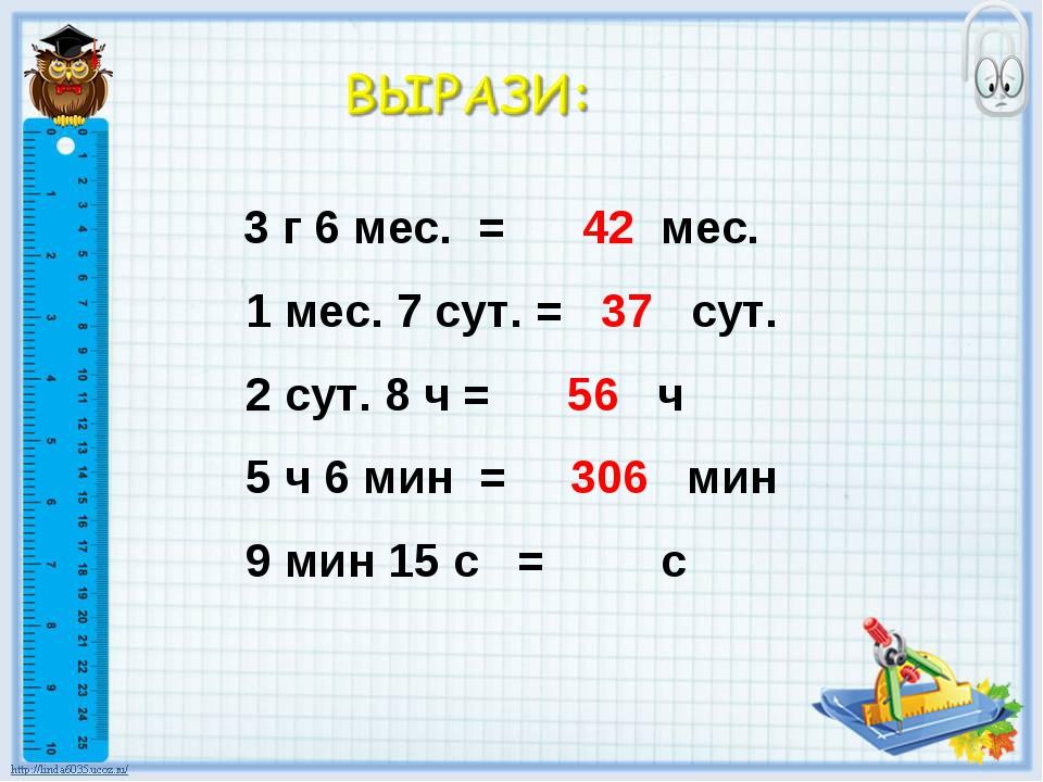 3 г 6 мес. = 42 мес. 1 мес. 7 сут. = 37 сут. 2 сут. 8 ч = 56 ч 5 ч 6 мин = 3...