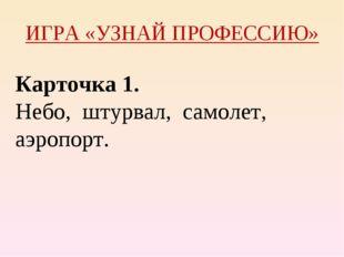 ИГРА «УЗНАЙ ПРОФЕССИЮ» Карточка 1. Небо, штурвал, самолет, аэропорт.