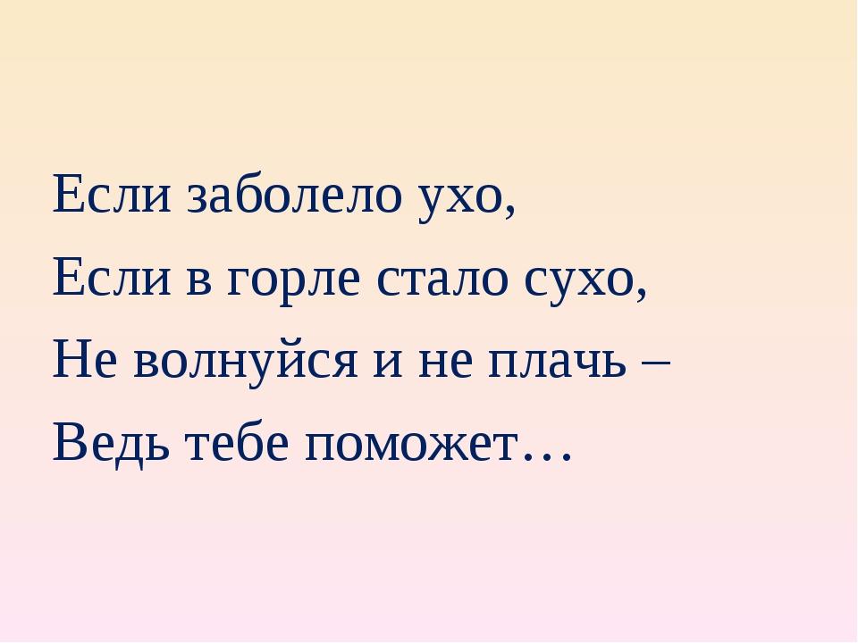 Если заболело ухо, Если в горле стало сухо, Не волнуйся и не плачь – Ведь теб...