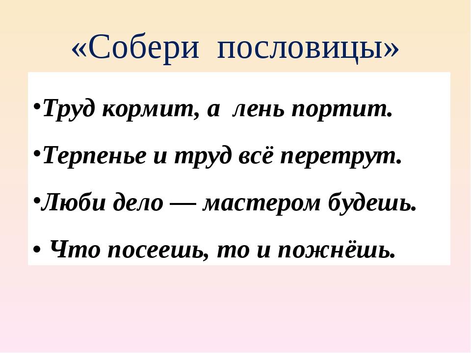 «Собери пословицы» Труд кормит, а лень портит. Терпенье и труд всё перетрут....