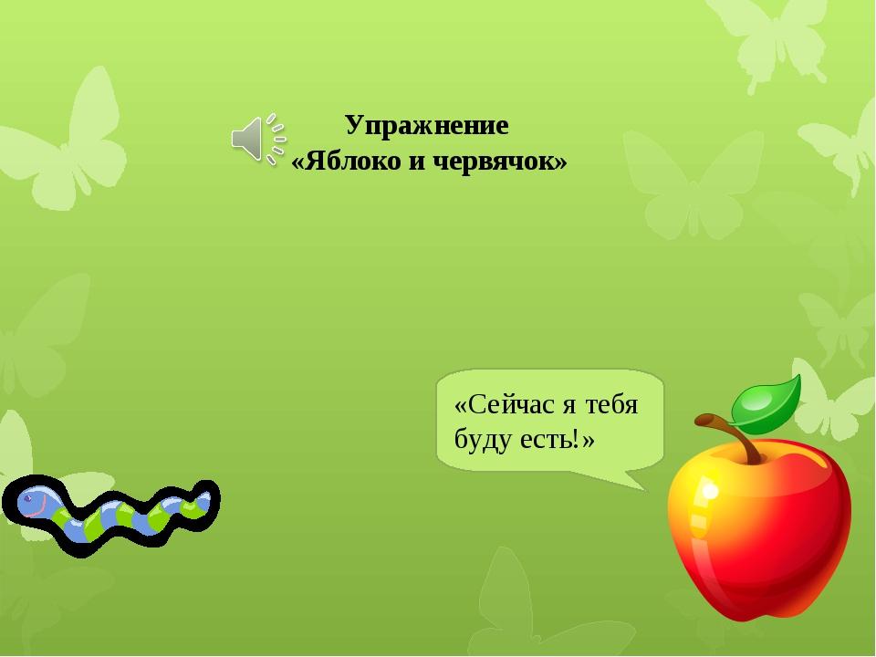 «Сейчас я тебя буду есть!» Упражнение «Яблоко и червячок»