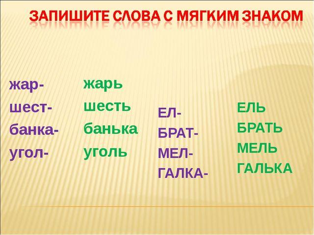 ЕЛ- БРАТ- МЕЛ- ГАЛКА- ЕЛЬ БРАТЬ МЕЛЬ ГАЛЬКА жар- шест- банка- угол- жарь шест...