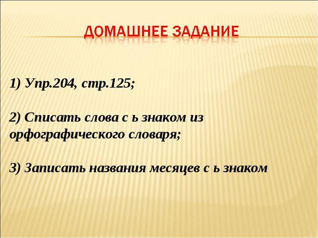 1) Упр.204, стр.125; 2) Списать слова с ь знаком из орфографического словаря;...