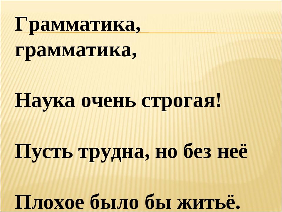 Грамматика, грамматика, Наука очень строгая! Пусть трудна, но без неё Плохое...