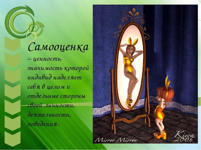 Самооценка – ценность, значимость которой индивид наделяет себя в целом и от...