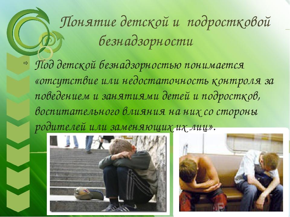 Понятие детской и подростковой безнадзорности Под детской безнадзорностью по...