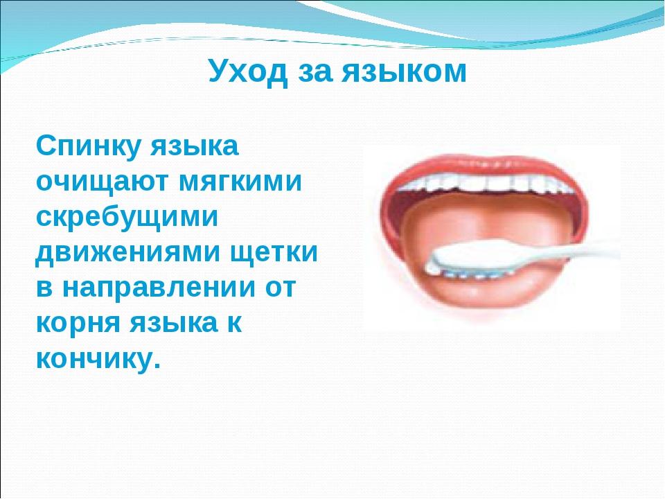 Спинку языка очищают мягкими скребущими движениями щетки в направлении от кор...