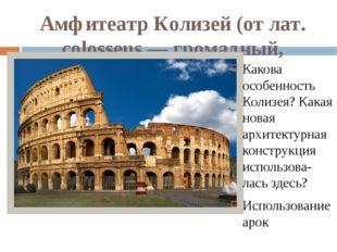 Амфитеатр Колизей (от лат. colosseus — громадный, колоссальный) Какова особен