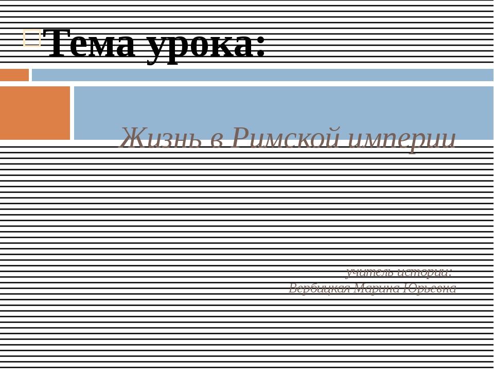 Тема урока: Жизнь в Римской империи учитель истории: Вербицкая Марина Юрьевна
