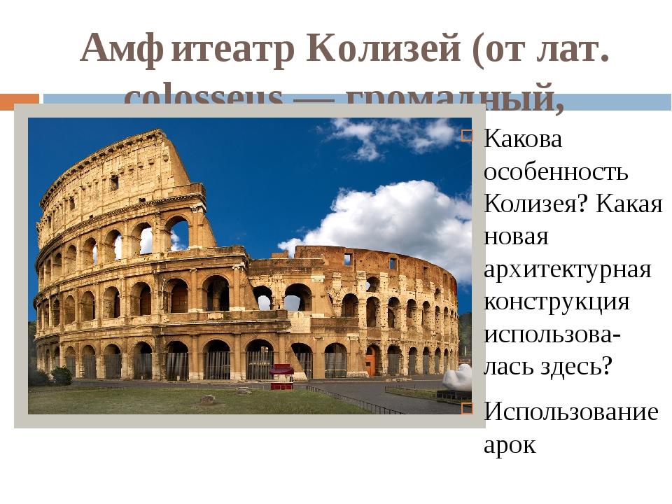 Амфитеатр Колизей (от лат. colosseus — громадный, колоссальный) Какова особен...
