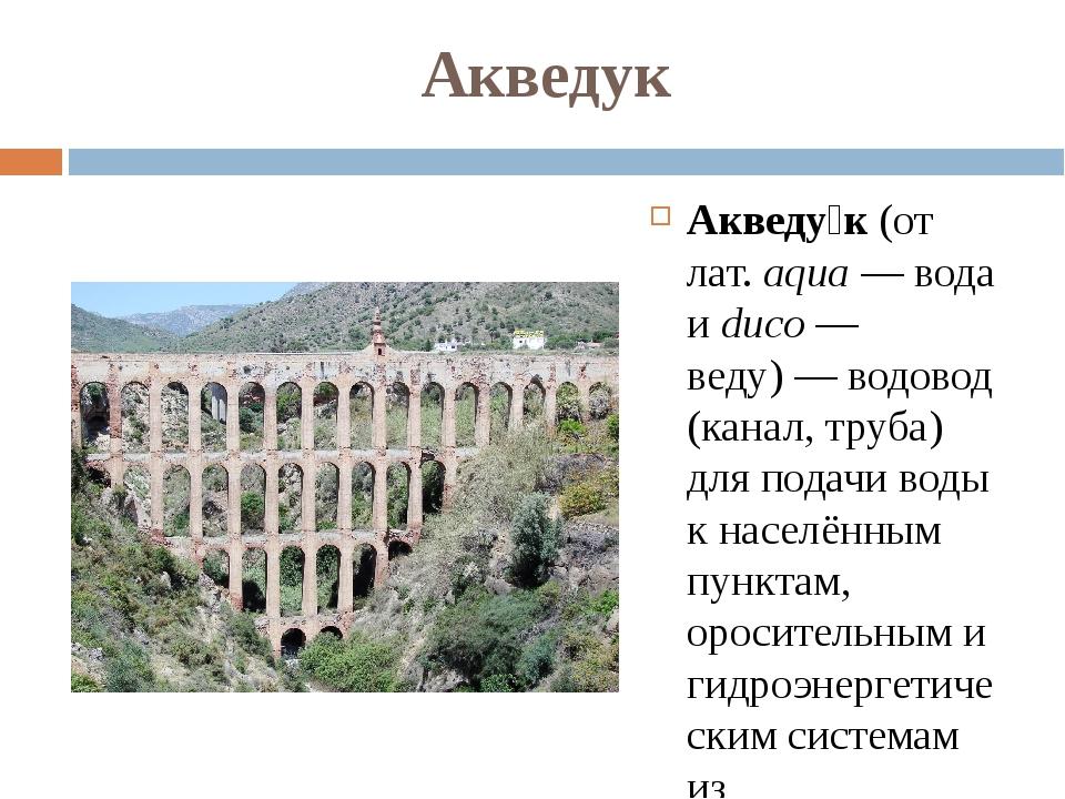 Акведук Акведу́к (от лат.aqua— вода и duco— веду)— водовод (канал, труба)...