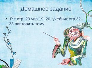 Домашнее задание Р.т.стр. 23 упр.19, 20, учебник стр.32-33 повторить тему.