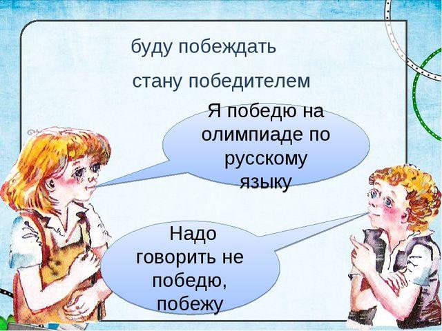 буду побеждать Я победю на олимпиаде по русскому языку Надо говорить не побед...