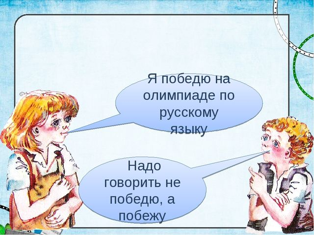 Я победю на олимпиаде по русскому языку Надо говорить не победю, а побежу