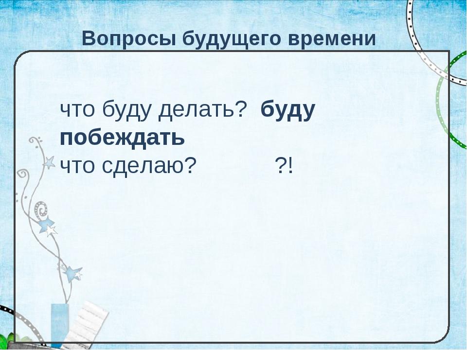 Вопросы будущего времени что буду делать? буду побеждать что сделаю? ?!