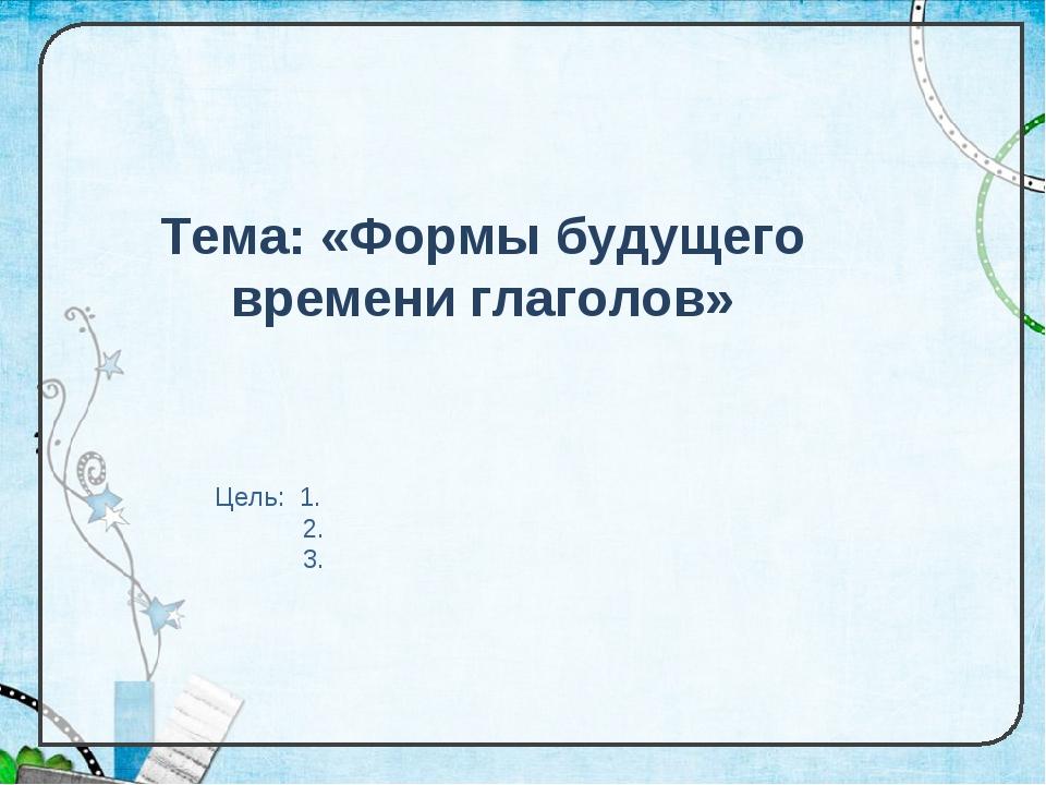 Тема: «Формы будущего времени глаголов» Цель: 1. 2. 3.