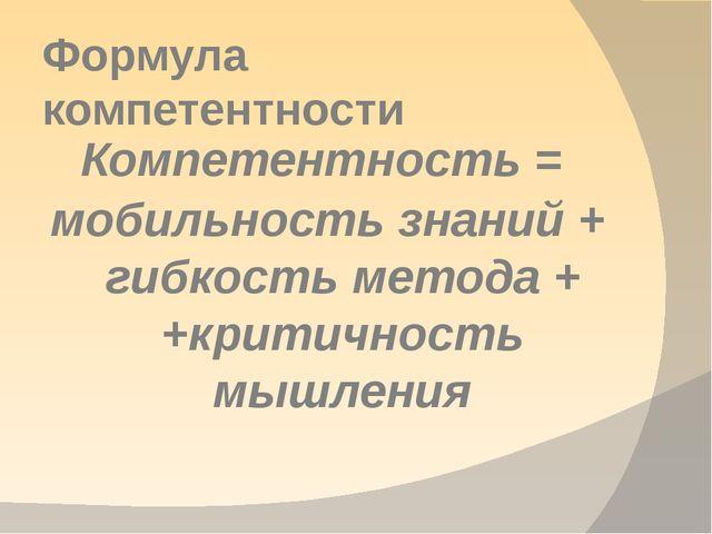 Формула компетентности Компетентность = мобильность знаний + гибкость метода...