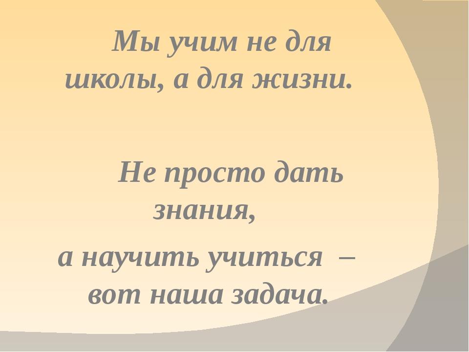 Мы учим не для школы, а для жизни. Не просто дать знания, а научить учиться...