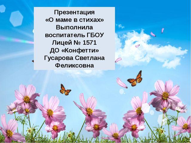 Презентация «О маме в стихах» Выполнила воспитатель ГБОУ Лицей № 1571 ДО «Кон...