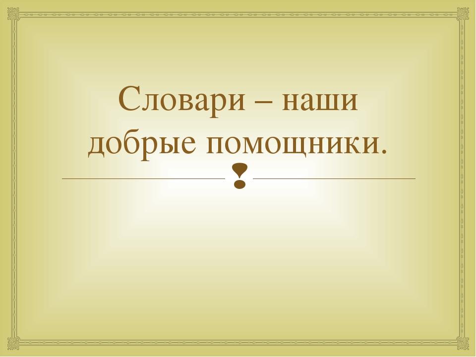 Словари – наши добрые помощники. 