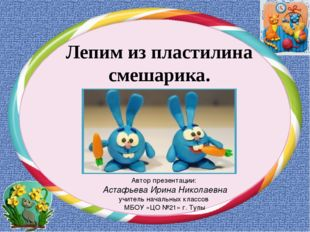 Лепим из пластилина смешарика. Автор презентации: Астафьева Ирина Николаевна