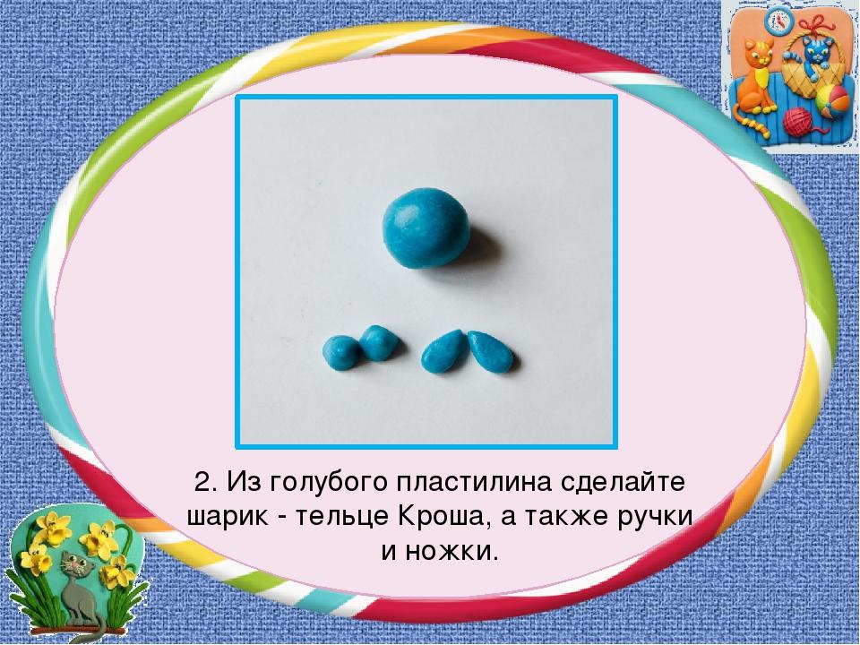 2. Из голубого пластилина сделайте шарик - тельце Кроша, а также ручки и ножки.