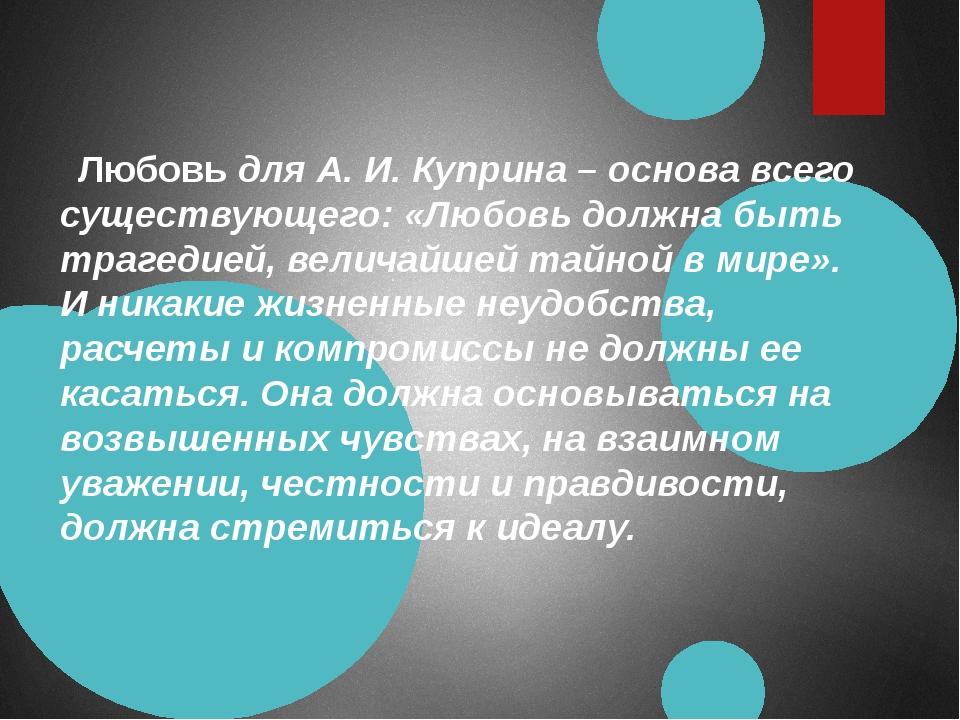 Любовь для А. И. Куприна – основа всего существующего: «Любовь должна быть т...