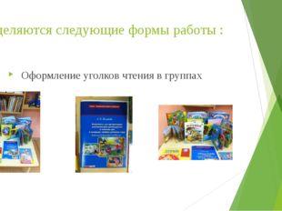 Выделяются следующие формы работы : Оформление уголков чтения в группах
