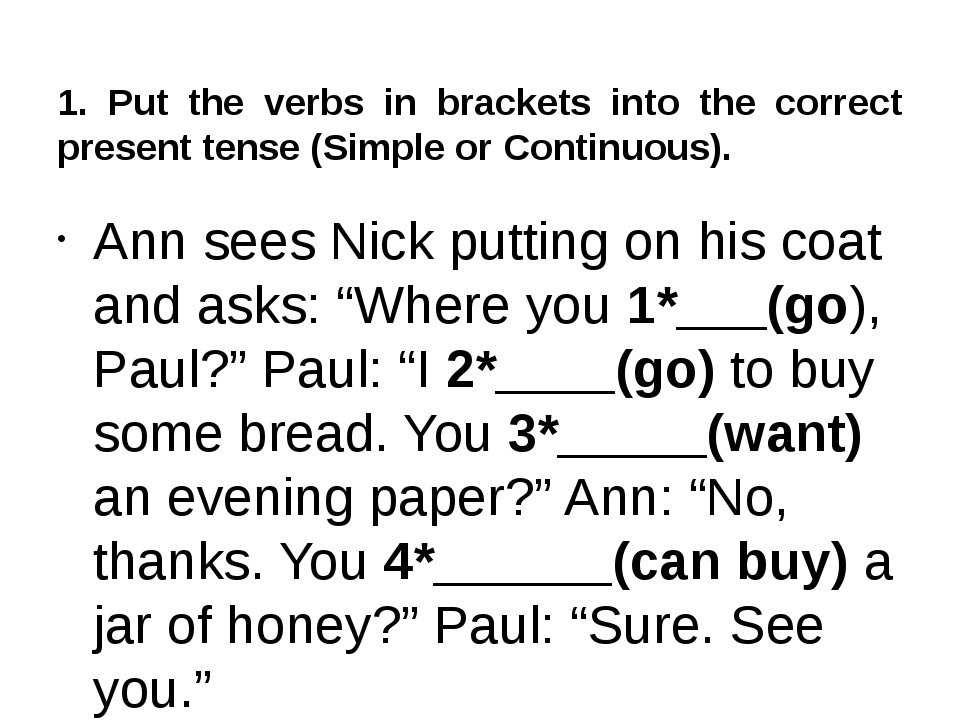 1. Put the verbs in brackets into the correct present tense (Simple or Contin...