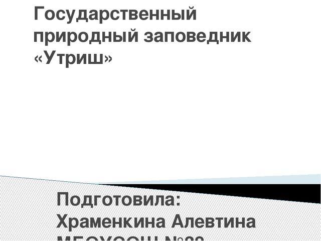 Государственный природный заповедник «Утриш» Подготовила: Храменкина Алевтина...