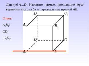 Ответ: A1B1; CD; C1D1. Дан куб A…D1. Назовите прямые, проходящие через вершин