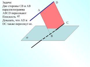 A D C B Задача: Две стороны СВ и АВ параллелограмма АВСD пересекают Плоскость