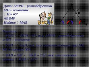 Дано: ∆МРН – равнобедренный МН – основание ∠Н = 65° АВ||МР Найти: ∠МАВ Решени