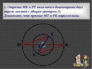 1. Отрезки МК и РТ являются диаметрами двух окружностей с общим центром О.