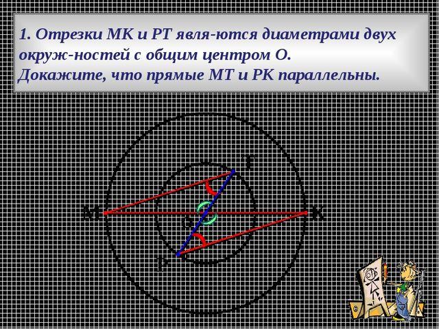 1. Отрезки МК и РТ являются диаметрами двух окружностей с общим центром О....