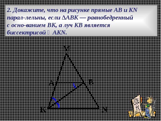 2. Докажите, что на рисунке прямые АВ и KN параллельны, если ∆АВК — равнобед...