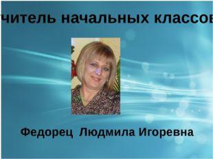 учитель начальных классов Федорец Людмила Игоревна